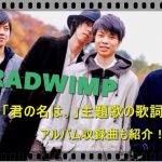 RADWIMPSの君の名は主題歌(挿入歌)4曲の歌詞は?アルバムの収録曲も1